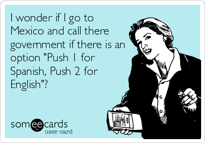 "I wonder if I go to Mexico and call there government if there is an option ""Push 1 for Spanish, Push 2 for English""?"