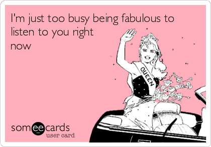 I'm just too busy being fabulous to listen to you right now