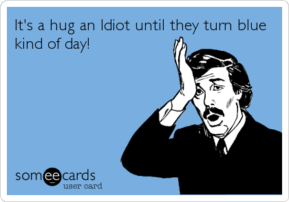 It's a hug an Idiot until they turn blue kind of day!