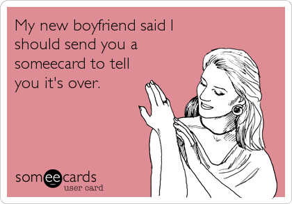 My new boyfriend said I should send you a someecard to tell you it's over.