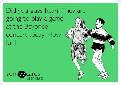 Did you guys hear? They are going to play a game at the Beyonce concert today! How fun!