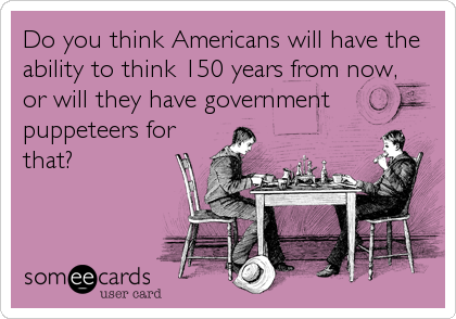 Do you think Americans will have the ability to think 150 years from now, or will they have government puppeteers for that?