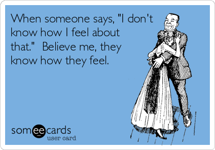 "When someone says, ""I don't know how I feel about that.""  Believe me, they know how they feel."