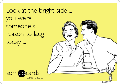 Look at the bright side ... you were someone's  reason to laugh today ...