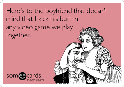 Here's to the boyfriend that doesn't mind that I kick his butt in any video game we play together.