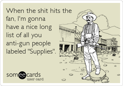 "When the shit hits the fan, I'm gonna have a nice long list of all you anti-gun people labeled ""Supplies""."
