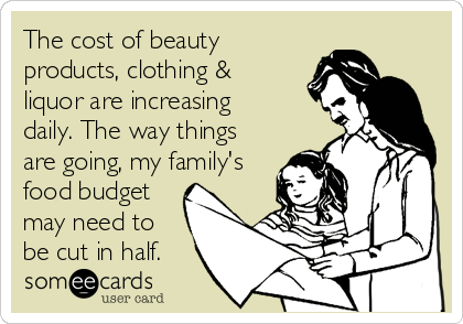 The cost of beauty products, clothing & liquor are increasing daily. The way things are going, my family's food budget may need to be cut in half.