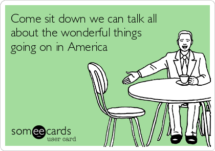 Come sit down we can talk all about the wonderful things going on in America