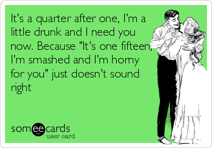 "It's a quarter after one, I'm a little drunk and I need you now. Because ""It's one fifteen, I'm smashed and I'm horny for you"" just doesn't sound right"