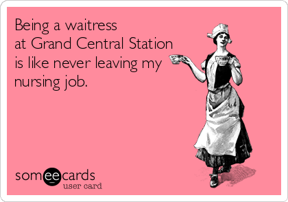 Being a waitress at Grand Central Station is like never leaving my nursing job.
