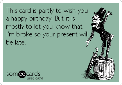 This card is partly to wish you a happy birthday. But it is mostly to let you know that I'm broke so your present will be late.