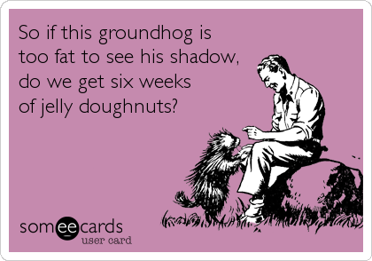 So if this groundhog is too fat to see his shadow, do we get six weeks of jelly doughnuts?