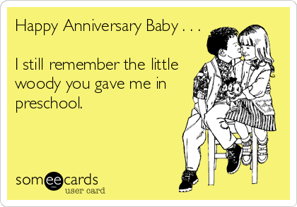 Happy Anniversary Baby . . .  I still remember the little woody you gave me in preschool.
