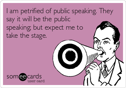 I am petrified of public speaking. They say it will be the public speaking; but expect me to take the stage.