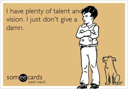 I have plenty of talent and                   vision. I just don't give a                      damn.