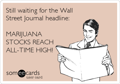 Still waiting for the Wall Street Journal headline:   MARIJUANA STOCKS REACH ALL-TIME HIGH!