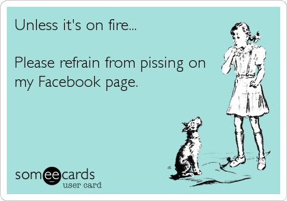 Unless it's on fire...  Please refrain from pissing on my Facebook page.