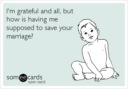 I'm grateful and all, but how is having me supposed to save your marriage?