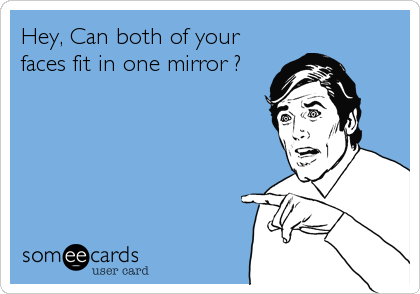 Hey, Can both of your faces fit in one mirror ?