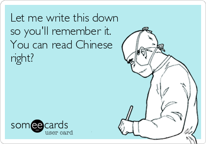 Let me write this down so you'll remember it.  You can read Chinese right?