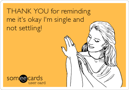 THANK YOU for reminding me it's okay I'm single and not settling!