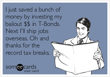 I just saved a bunch of money by investing my bailout $$ in T-Bonds. Next I'll ship jobs overseas. Oh and thanks for the record tax breaks.