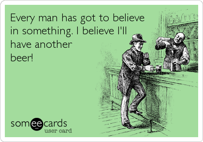 Every man has got to believe in something. I believe I'll have another beer!