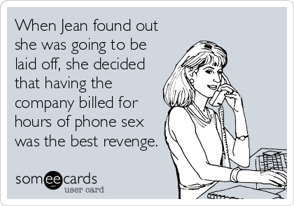 When Jean found out she was going to be laid off, she decided that having the company billed for hours of phone sex was the best revenge.