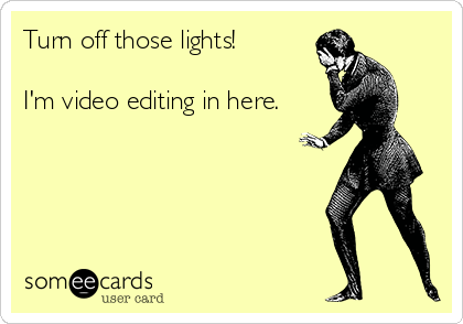 Turn off those lights!  I'm video editing in here.