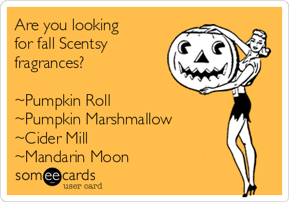 Are you looking for fall Scentsy fragrances?   ~Pumpkin Roll  ~Pumpkin Marshmallow ~Cider Mill ~Mandarin Moon