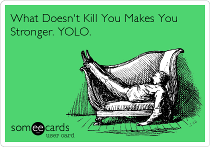 What Doesn't Kill You Makes You Stronger. YOLO.