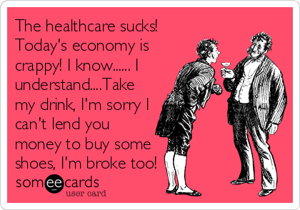 The healthcare sucks! Today's economy is crappy! I know...... I understand....Take my drink, I'm sorry I can't lend you money to buy some shoes, I'm broke too!