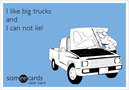 I like big trucks  and  I can not lie!