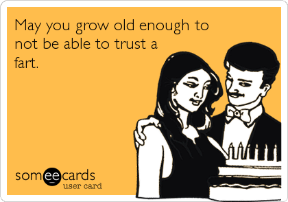 May you grow old enough to not be able to trust a fart.