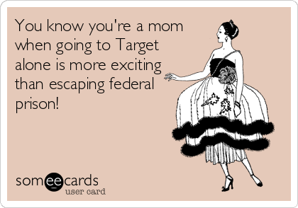 You know you're a mom when going to Target alone is more exciting than escaping federal prison!