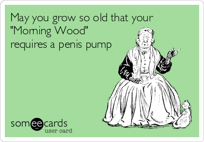 "May you grow so old that your ""Morning Wood"" requires a penis pump"