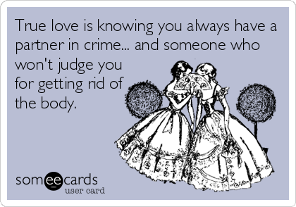 True love is knowing you always have a partner in crime... and someone who won't judge you for getting rid of the body.