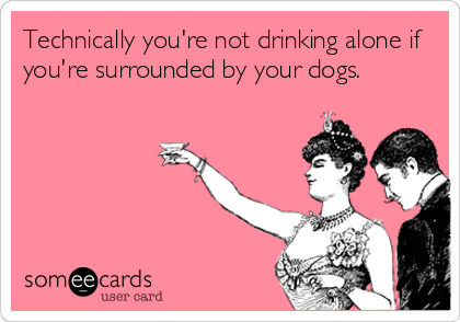 Technically you're not drinking alone if you're surrounded by your dogs.