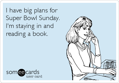 I have big plans for Super Bowl Sunday. I'm staying in and reading a book.