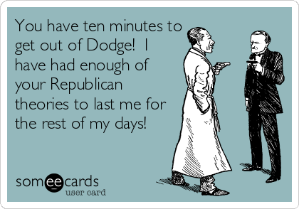 You have ten minutes to get out of Dodge!  I have had enough of your Republican theories to last me for the rest of my days!