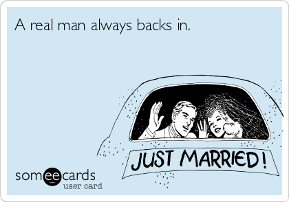 A real man always backs in.