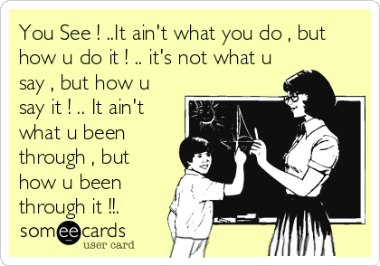You See ! ..It ain't what you do , but how u do it ! .. it's not what u say , but how u say it ! .. It ain't what u been through