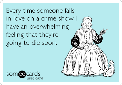 Every time someone falls in love on a crime show I have an overwhelming feeling that they're going to die soon.