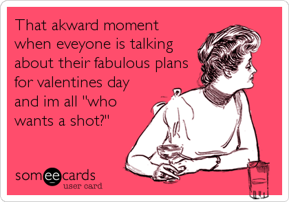 "That akward moment when eveyone is talking about their fabulous plans for valentines day and im all ""who wants a shot?"""