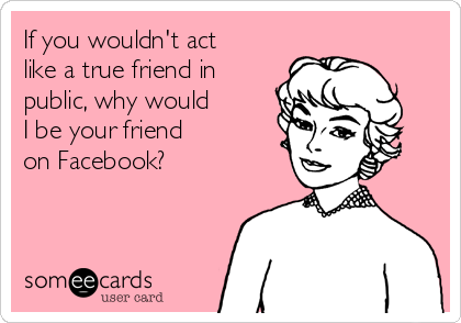 If you wouldn't act like a true friend in public, why would I be your friend  on Facebook?