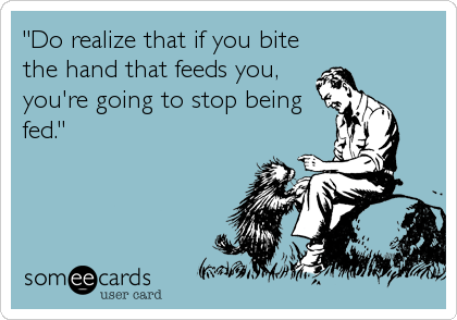 """""""Do realize that if you bite the hand that feeds you, you're going to stop being fed."""""""