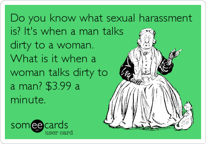 Do you know what sexual harassment is? It's when a man talks dirty to a woman. What is it when a woman talks dirty to a man? $3.99 a<br%