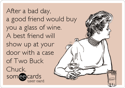 After a bad day,  a good friend would buy you a glass of wine.  A best friend will show up at your door with a case of Two Buck