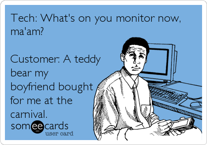 Tech: What's on you monitor now, ma'am?  Customer: A teddy bear my boyfriend bought for me at the carnival.