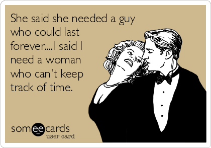 She said she needed a guy who could last forever....I said I need a woman who can't keep track of time.